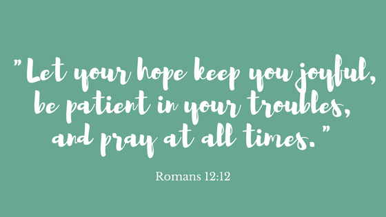 Let your hope keep you joyful, be patient in your troubles, and pray at all times..png